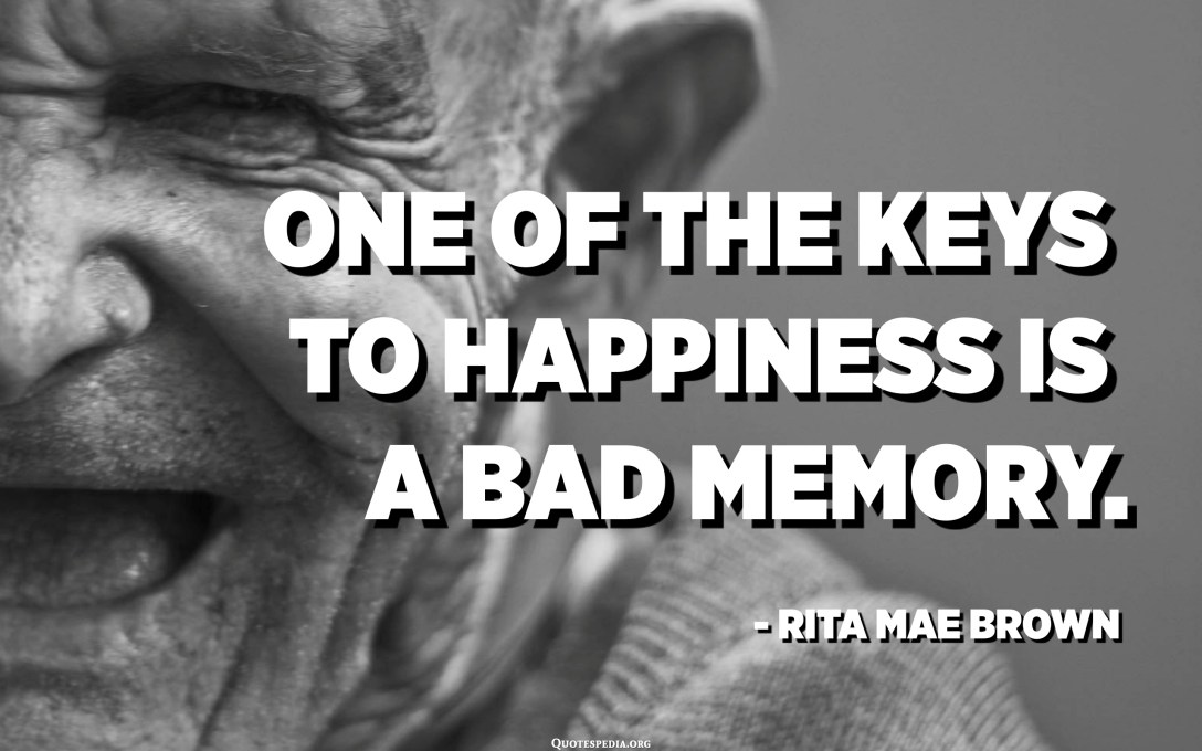 One of the keys to happiness is a bad memory. - Rita Mae Brown