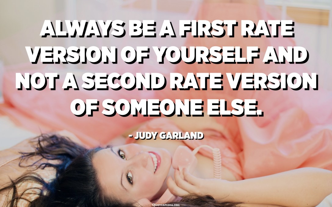 Always be a first rate version of yourself and not a second rate version of someone else. - Judy Garland