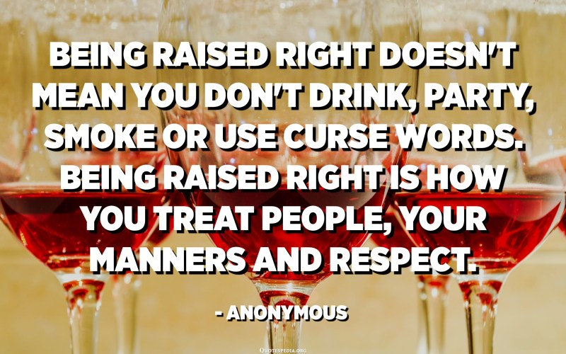 Being raised right doesn't mean you don't drink, party, smoke or use curse words. Being raised right is how you treat people, your manners and respect. - Anonymous