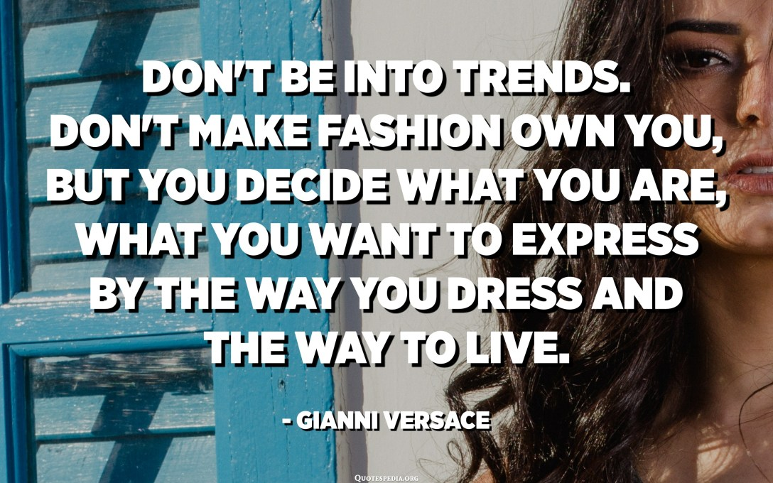 Don't be into trends. Don't make fashion own you, but you decide what you are, what you want to express by the way you dress and the way to live. - Gianni Versace