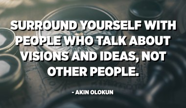 Surround yourself with people who talk about visions and ideas, not other people. - Akin Olokun