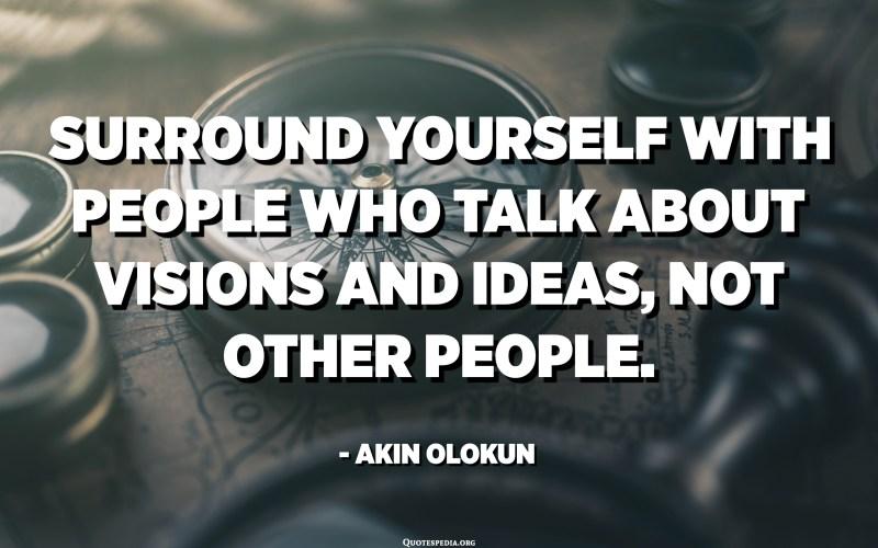 أحط نفسك بالأشخاص الذين يتحدثون عن الرؤى والأفكار ، وليس الأشخاص الآخرين. - أكين أولوكون