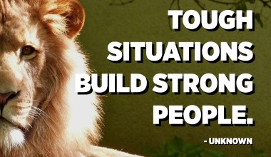 Tough situations build strong people. - Unknown