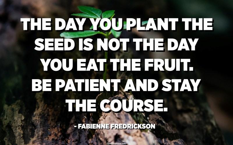 El dia que plantis la llavor no és el dia que mengis la fruita. Tingueu paciència i sigueu el curs. - Fabienne Fredrickson