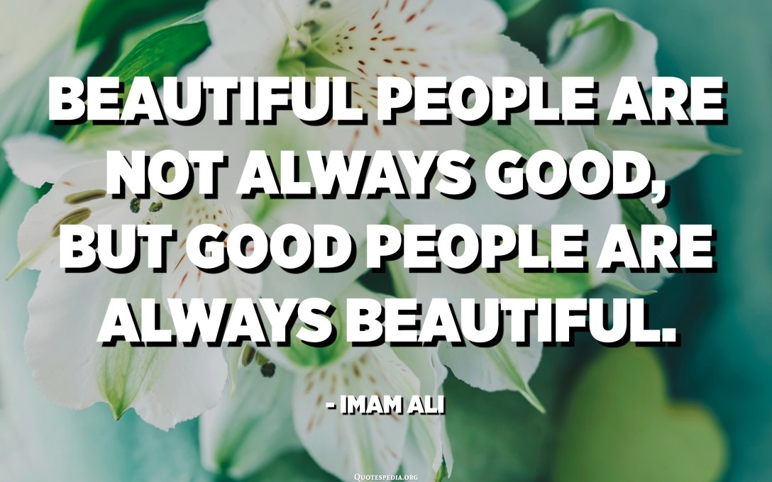 Beautiful people are not always good, but good people are always beautiful. - Imam Ali