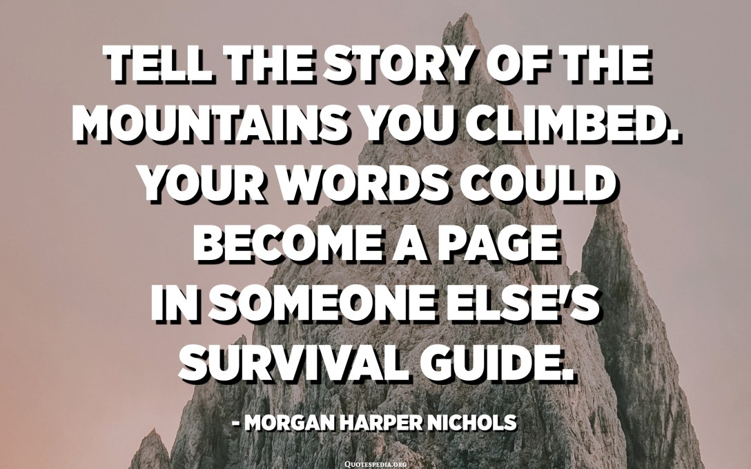 Tell the story of the mountains you climbed. Your words could become a page in someone else's survival guide. - Morgan Harper Nichols