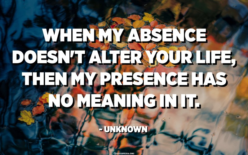 When my absence doesn't alter your life, then my presence has no meaning in it. - Unknown