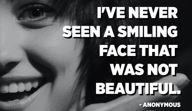 I've never seen a smiling face that was not beautiful. - Anonymous
