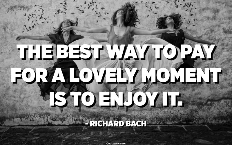 The best way to pay for a lovely moment is to enjoy it. - Richard Bach