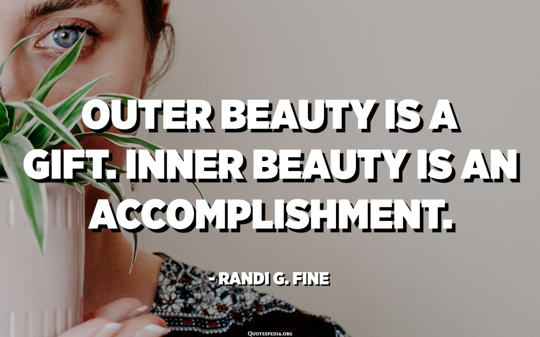 Outer beauty is a gift. Inner beauty is an accomplishment. - Randi G. Fine