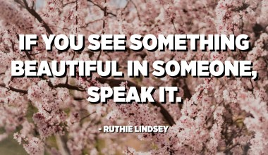 If you see something beautiful in someone, speak it. - Ruthie Lindsey