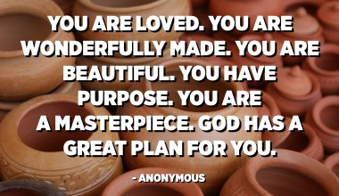 You are loved. You are wonderfully made. You are beautiful. You have purpose. You are a masterpiece. God has a great plan for you. - Anonymous