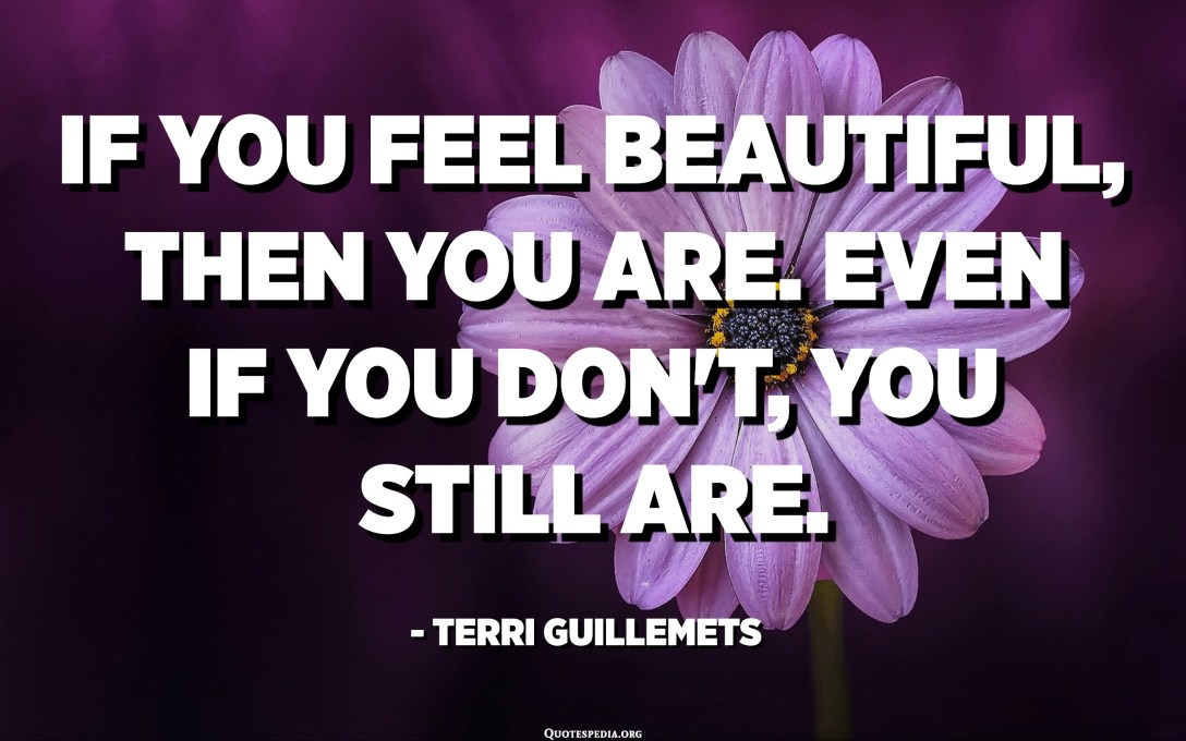 If you feel beautiful, then you are. Even if you don't, you still are. - Terri Guillemets
