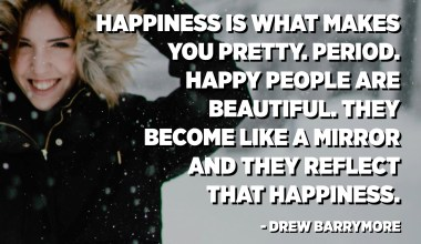 Happiness is what makes you pretty. Period. Happy people are beautiful. They become like a mirror and they reflect that happiness. - Drew Barrymore