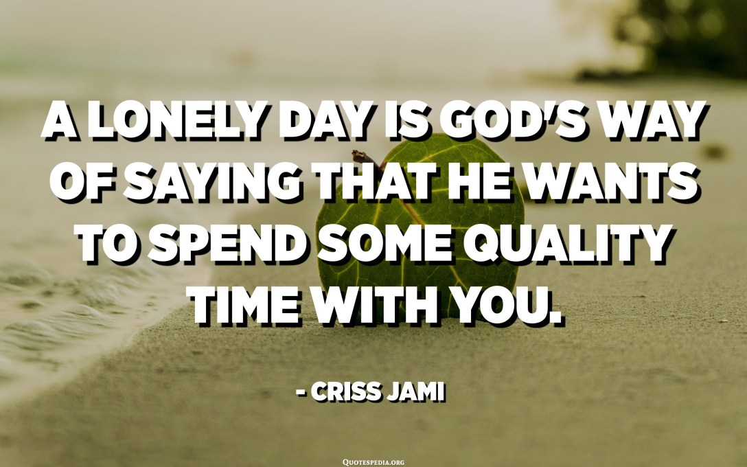 A lonely day is God's way of saying that he wants to spend some quality time with you. - Criss Jami
