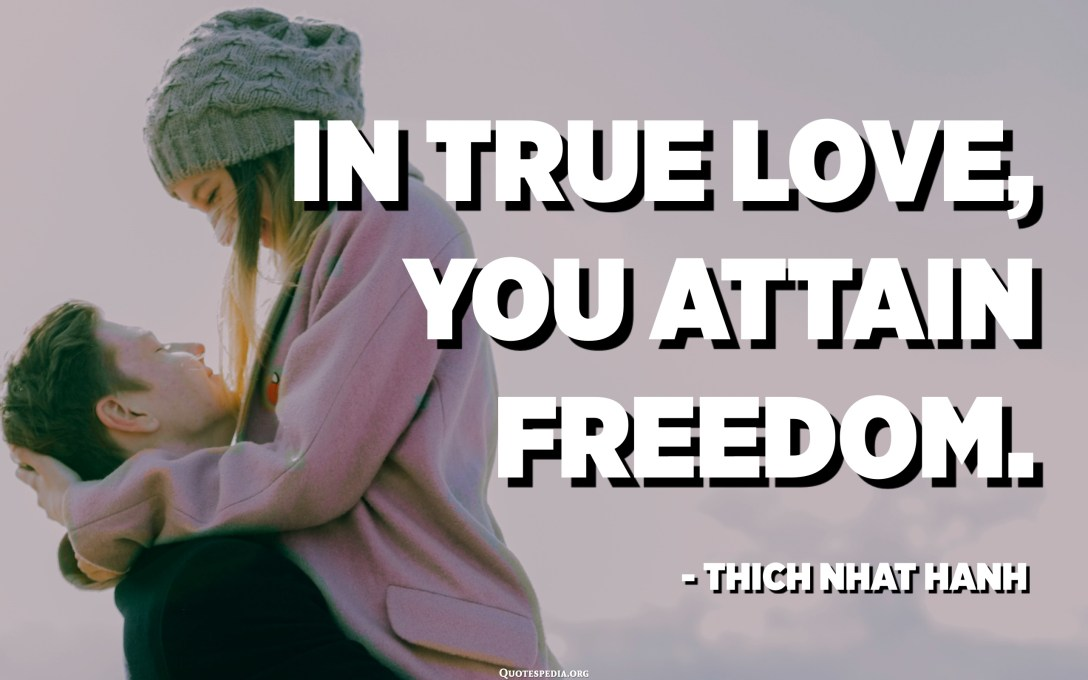 In true love, you attain freedom. - Thich Nhat Hanh