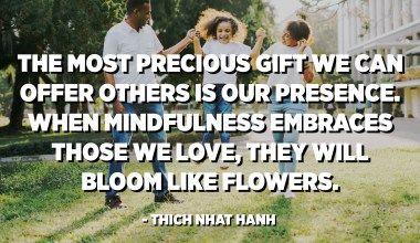 The most precious gift we can offer others is our presence. When mindfulness embraces those we love, they will bloom like flowers. - Thich Nhat Hanh
