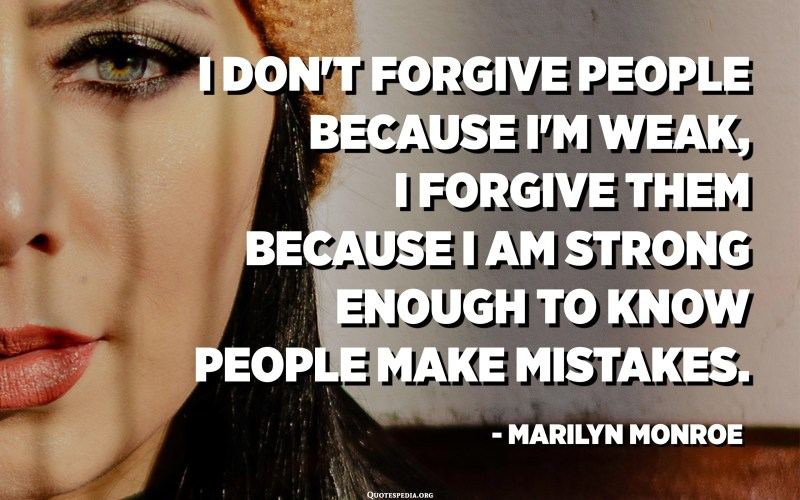 I don't forgive people because I'm weak, I forgive them because I am strong enough to know people make mistakes. - Marilyn Monroe