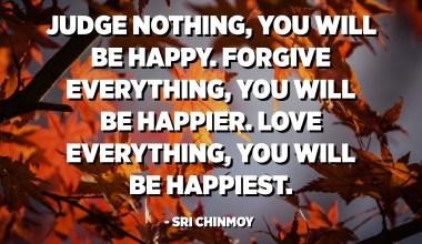 Judge nothing, you will be happy. Forgive everything, you will be happier. Love everything, you will be happiest. - Sri Chinmoy