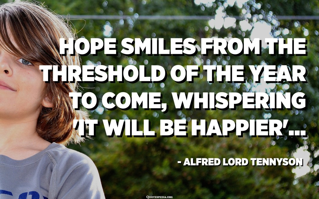 「幸せになる」とささやきながら、来たるべき年の限界から笑顔を願っています...-Alfred Lord Tennyson
