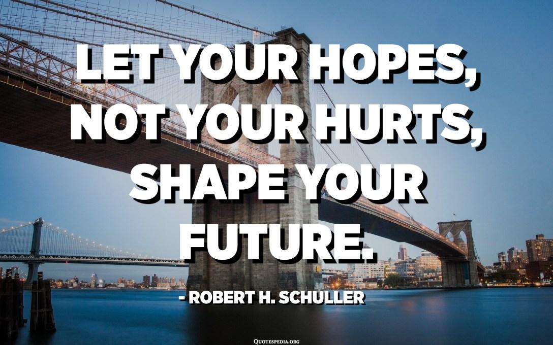Deja que tus esperanzas, no tus heridas, formen tu futuro. - Robert H. Schuller