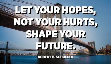 Biarkan harapan anda, bukan keperitan anda, membentuk masa depan anda. - Robert H. Schuller