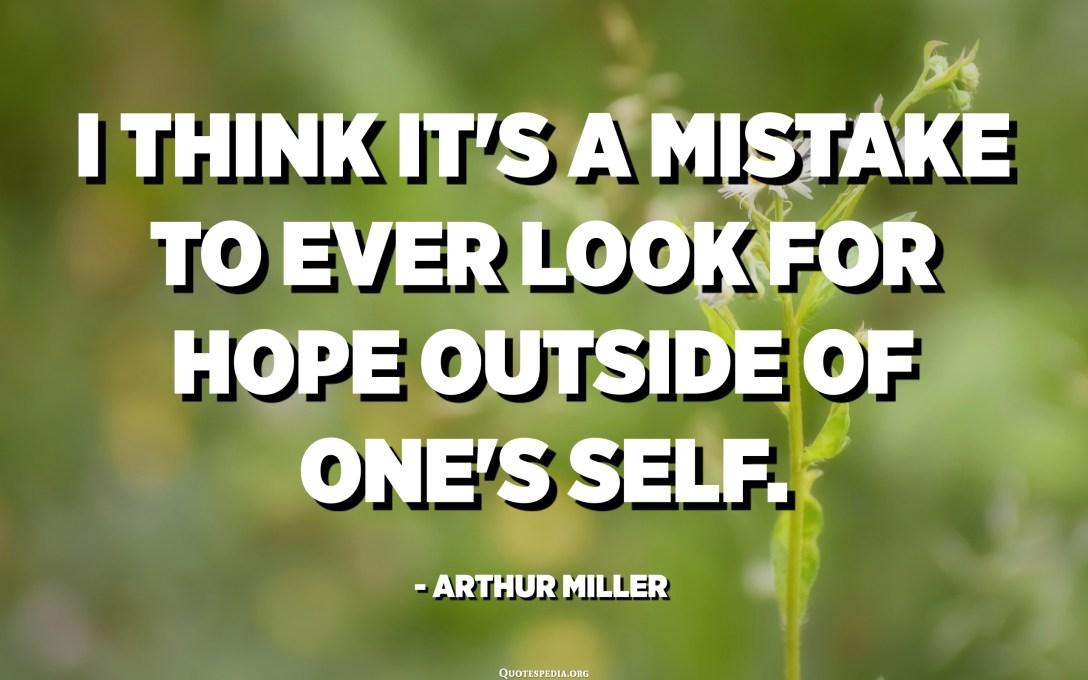 Crec que és un error buscar l'esperança fora del propi jo. - Arthur Miller