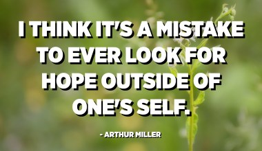 I think it's a mistake to ever look for hope outside of one's self. - Arthur Miller
