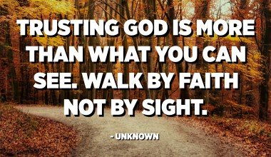 Trusting God is more than what you can see. Walk by faith not by sight. - Unknown