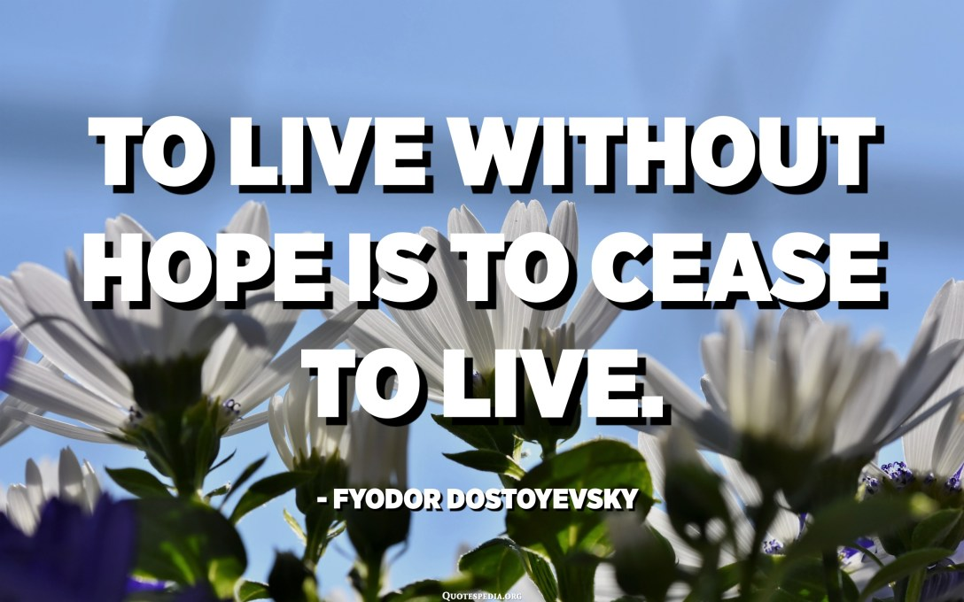 To live without hope is to cease to live. - Fyodor Dostoyevsky