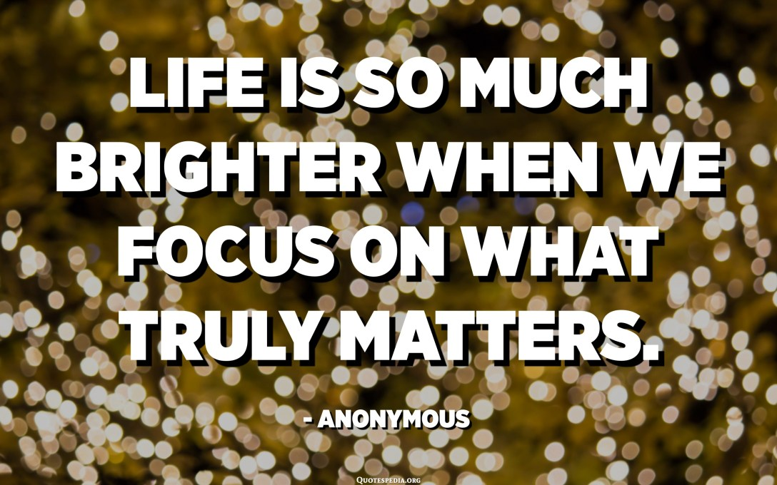 Life is so much brighter when we focus on what truly matters. - Anonymous