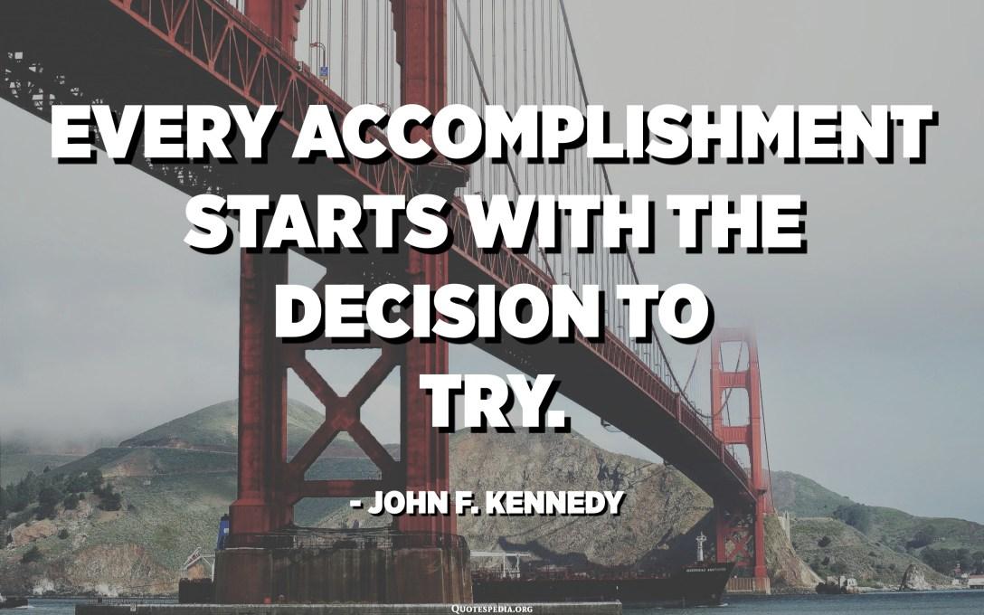 Chaque réalisation commence par la décision d'essayer. - John F. Kennedy