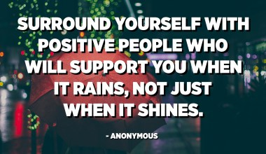 Surround yourself with positive people who will support you when it rains, not just when it shines. - Anonymous