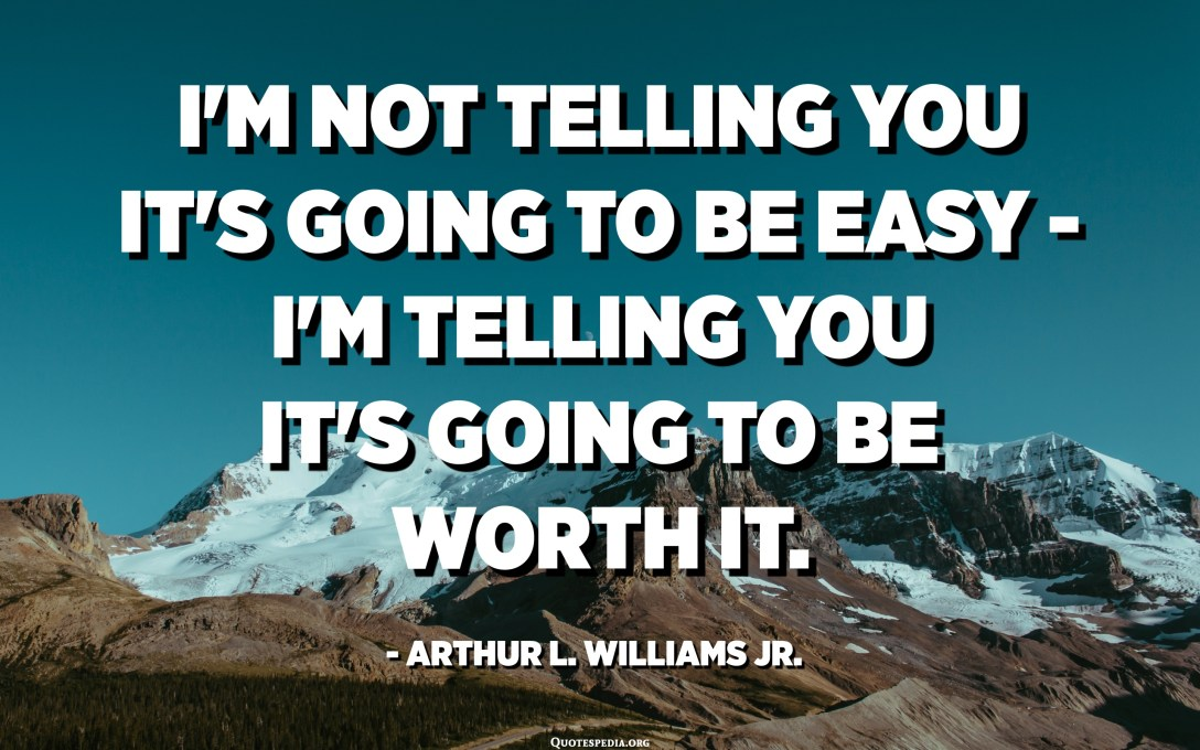 I'm not telling you it's going to be easy - I'm telling you it's going to be worth it. - Arthur L. Williams Jr.