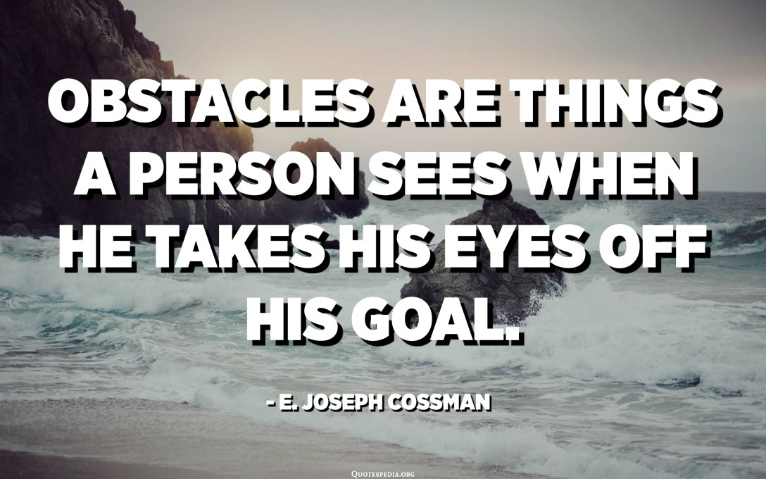 Obstacles are things a person sees when he takes his eyes off his goal. - E. Joseph Cossman