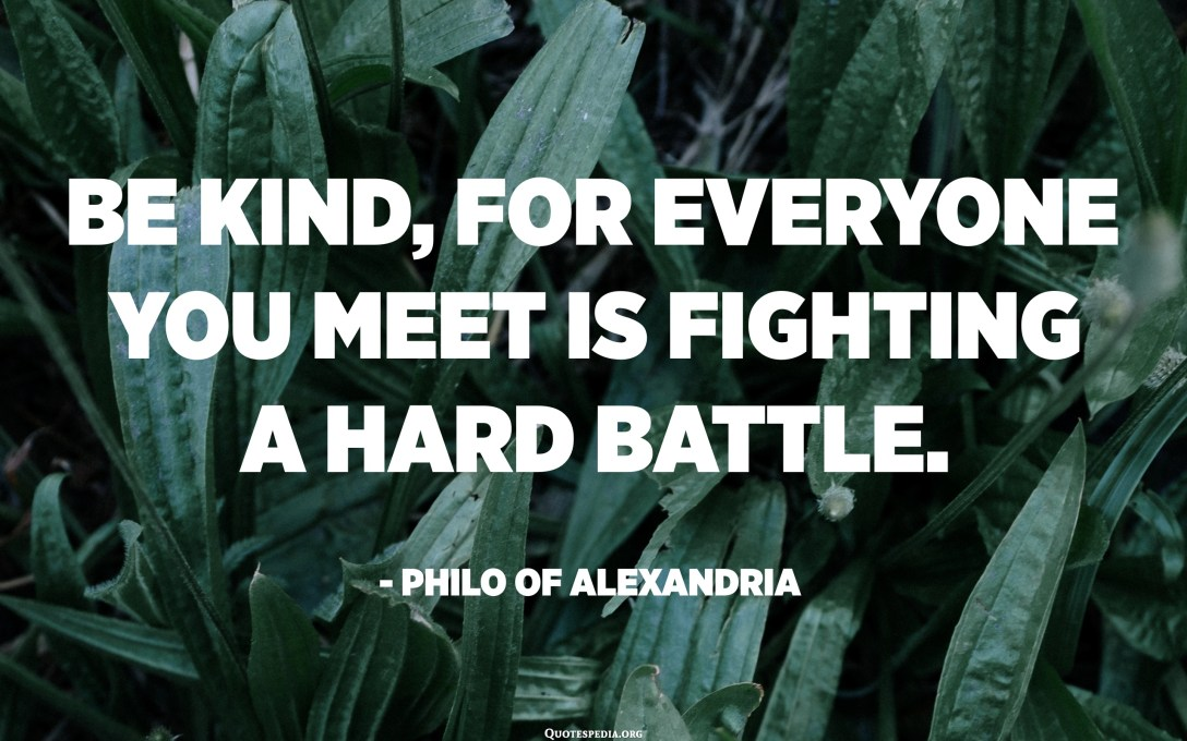 Be kind, for everyone you meet is fighting a hard battle. - Philo of Alexandria