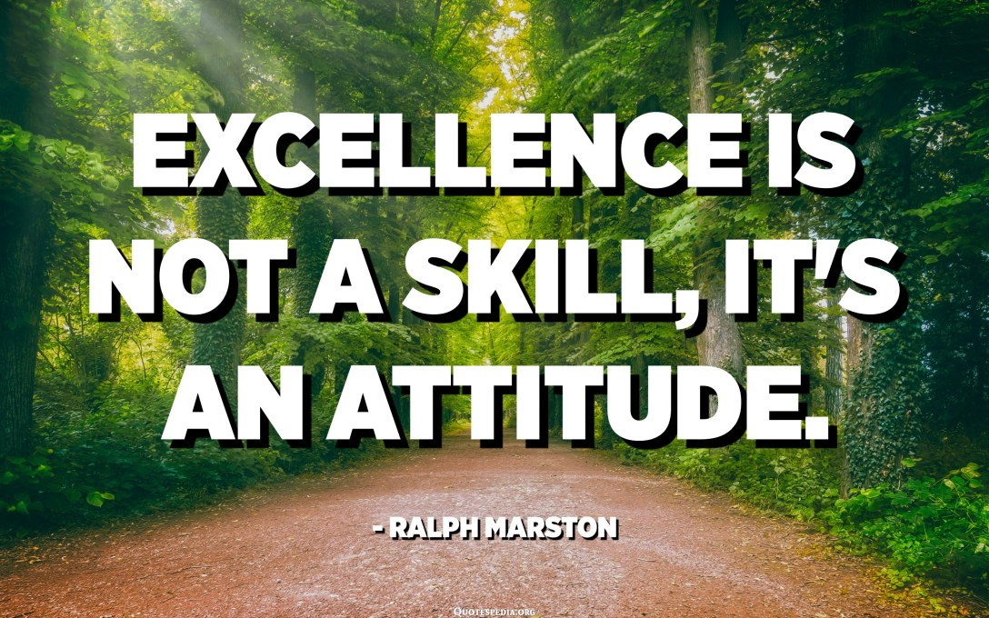 Excellence is not a skill, it's an attitude. - Ralph Marston