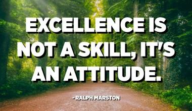 L'excel·lència no és una habilitat, és una actitud. - Ralph Marston