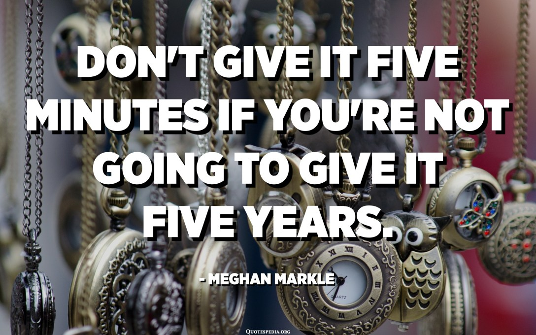 Don't give it five minutes if you're not going to give it five years. - Meghan Markle​