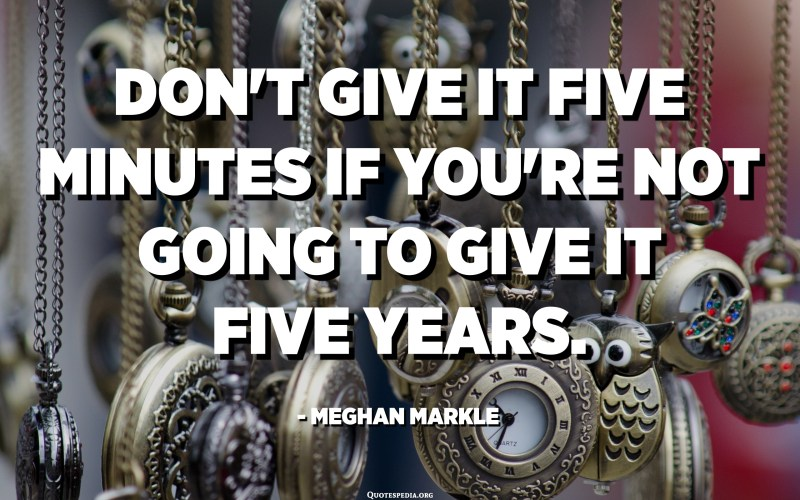 Don't give it five minutes if you're not going to give it five years. - Meghan Markle