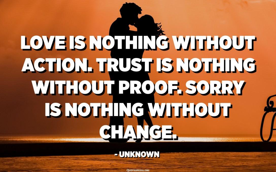 Mīlestība nav nekas bez darbības. Uzticēšanās nav nekas bez pierādījumiem. Atvainojiet, nekas nav bez izmaiņām. - nezināms