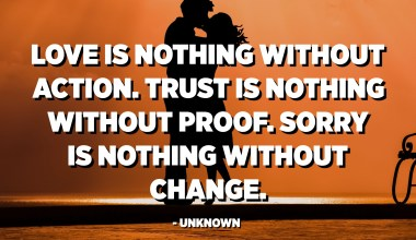 Love is nothing without action. Trust is nothing without proof. Sorry is nothing without change. - Unknown