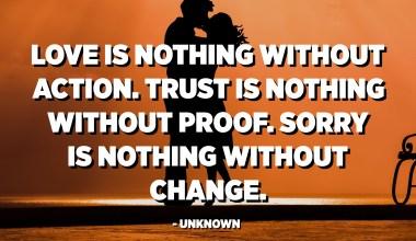 L'amor no és res sense acció. La confiança no és res sense prova. Ho sento no és res sense canvi. - Desconegut