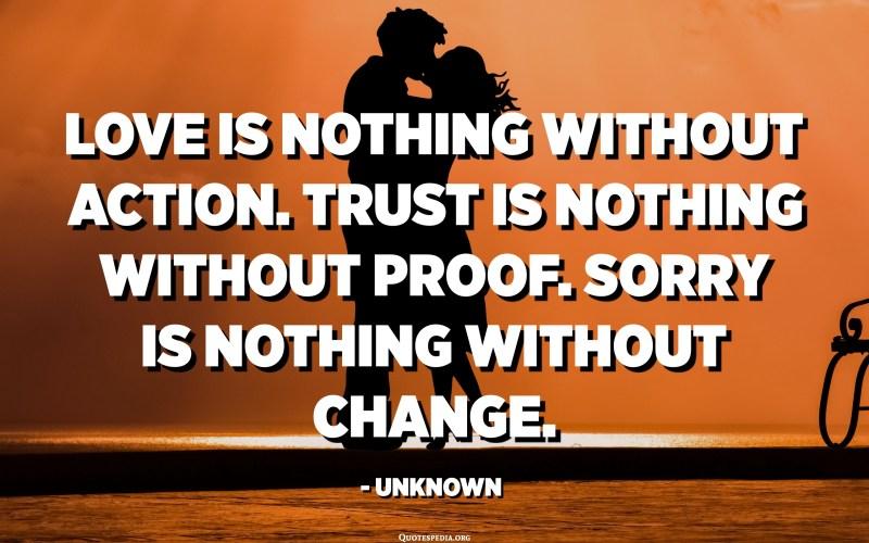 الحب لا شيء بدون عمل. الثقة لا شيء بدون دليل. آسف لا شيء بدون تغيير. - مجهول