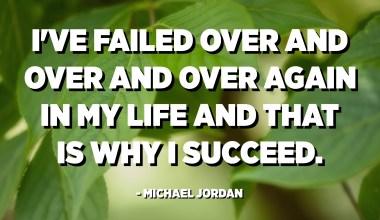 لقد فشلت مرارًا وتكرارًا في حياتي ولهذا نجحت. - مايكل جوردن