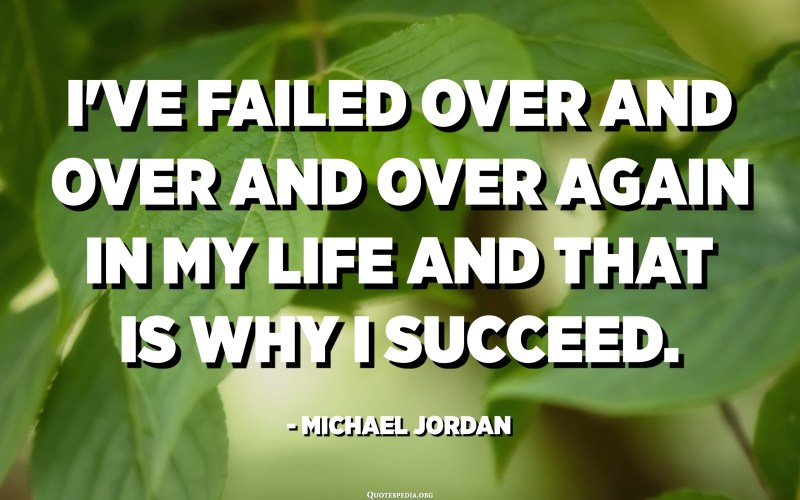 I've failed over and over and over again in my life and that is why I succeed. - Michael Jordan