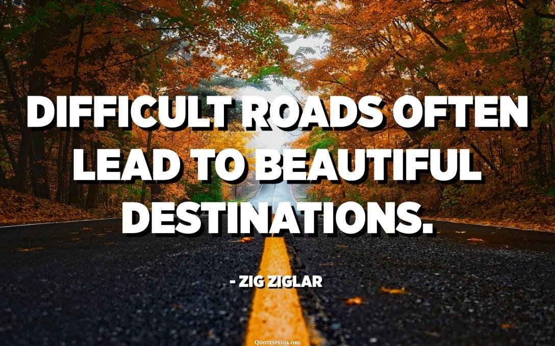 Les carreteres difícils sovint condueixen a boniques destinacions. - Zig Ziglar