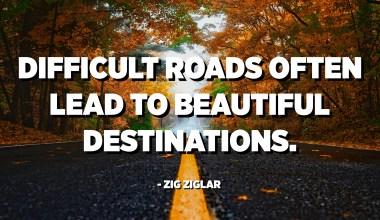 મુશ્કેલ રસ્તાઓ ઘણીવાર સુંદર સ્થળો તરફ દોરી જાય છે. - ઝિગ ઝિગલર