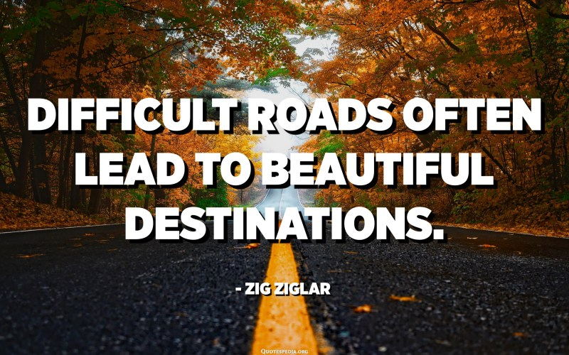 Difficult roads often lead to beautiful destinations. - Zig Ziglar
