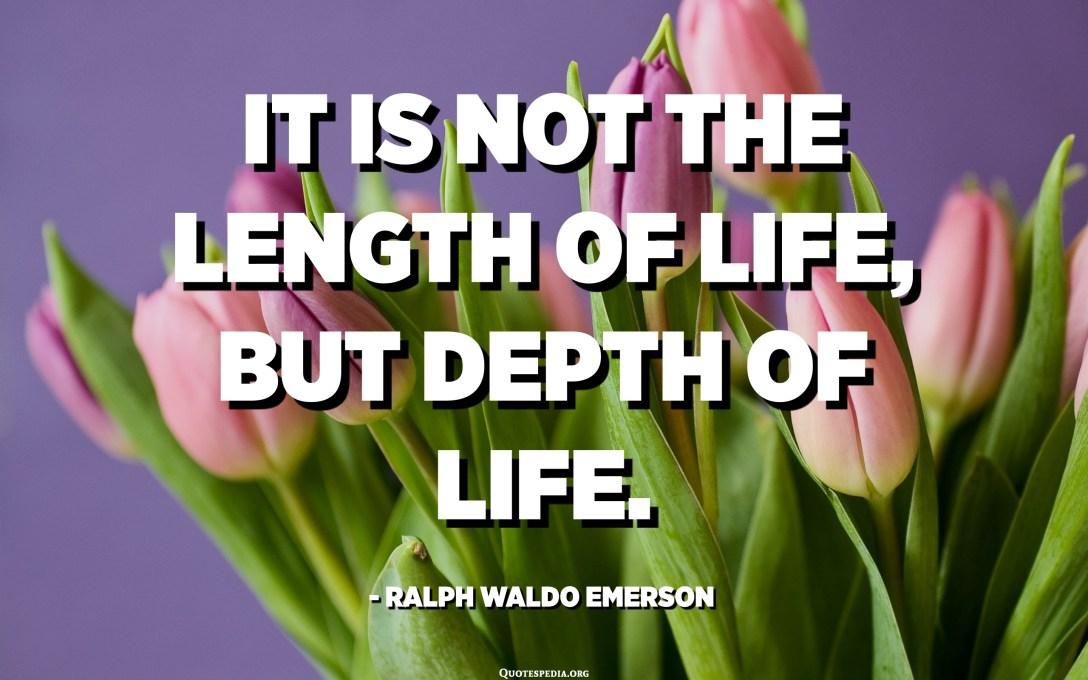 Бұл өмірдің ұзындығы емес, өмірдің тереңдігі. - Ральф Вальдо Эмерсон